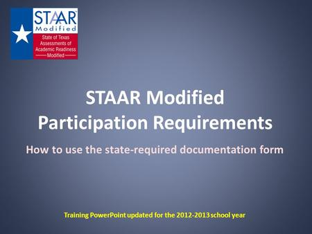STAAR Modified Participation Requirements How to use the state-required documentation form Training PowerPoint updated for the 2012-2013 school year.
