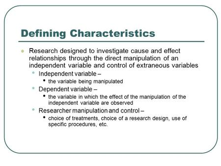 Defining Characteristics Research designed to investigate cause and effect relationships through the direct manipulation of an independent variable and.
