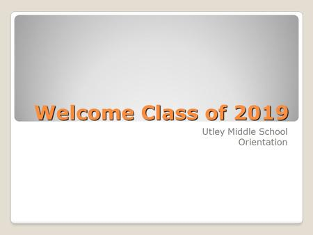Welcome Class of 2019 Utley Middle School Orientation.