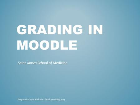 GRADING IN MOODLE Saint James School of Medicine Prepared - Oscar Andrade - Faculty training 2014.