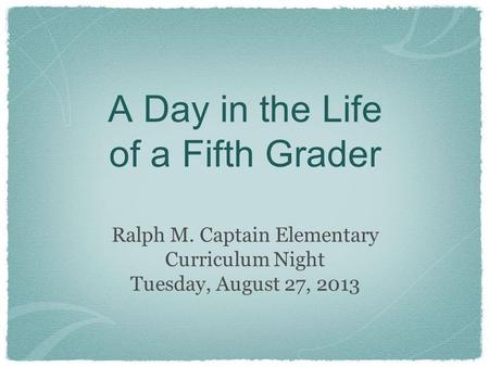 A Day in the Life of a Fifth Grader Ralph M. Captain Elementary Curriculum Night Tuesday, August 27, 2013.