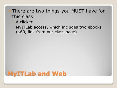 MyITLab and Web There are two things you MUST have for this class: ◦A clicker ◦MyITLab access, which includes two ebooks ($60, link from our class page)