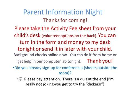 Parent Information Night Thanks for coming! Please take the Activity Fee sheet from your child's desk (volunteer options on the back). You can turn in.