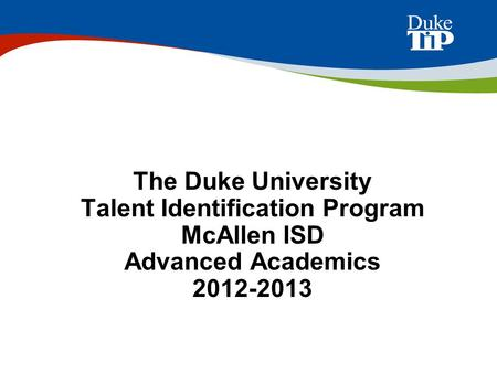 The Duke University Talent Identification Program McAllen ISD Advanced Academics 2012-2013.