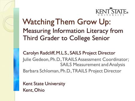 Measuring Information Literacy from Third Grader to College Senior Carolyn Radcliff, M.L.S., SAILS Project Director Julie Gedeon, Ph.D., TRAILS Assessment.