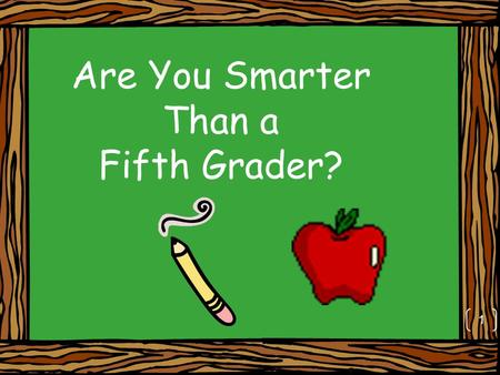 Are You Smarter Than a Fifth Grader? 1. Stay focused and work out each problem in your notebooks 2.
