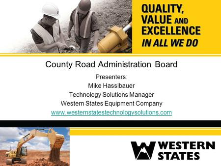 County Road Administration Board Presenters: Mike Hasslbauer Technology Solutions Manager Western States Equipment Company www.westernstatestechnologysolutions.com.