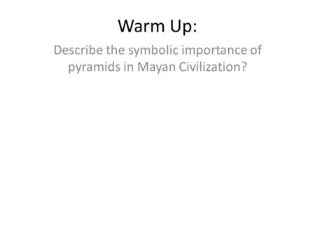 Warm Up: Describe the symbolic importance of pyramids in Mayan Civilization?