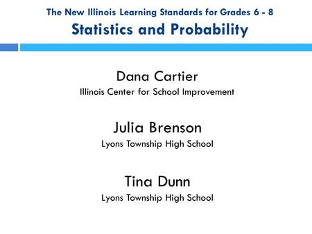 The New Illinois Learning Standards for Grades 6 - 8 Statistics and Probability Dana Cartier Illinois Center for School Improvement Julia Brenson Lyons.