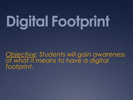 Digital Footprint Objective: Students will gain awareness of what it means to have a digital footprint.