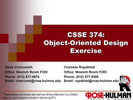 CSSE 374: Object-Oriented Design Exercise Steve Chenoweth Office: Moench Room F220 Phone: (812) 877-8974   These slides and.