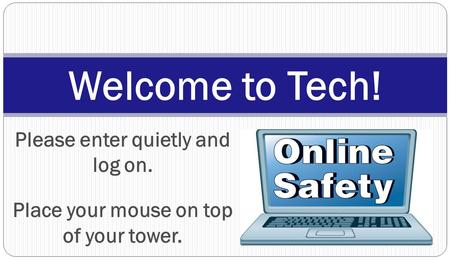 Please enter quietly and log on. Place your mouse on top of your tower. Welcome to Tech!