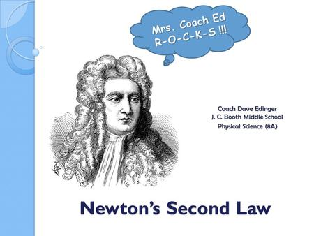 Newton's Second Law Coach Dave Edinger J. C. Booth Middle School Physical Science (8A) Mrs. Coach Ed R-O-C-K-S !!!