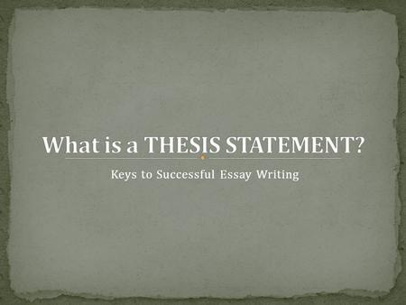Keys to Successful Essay Writing. A thesis statement is a one-sentence summarization of the argument or analysis that is to follow. Think of the thesis.