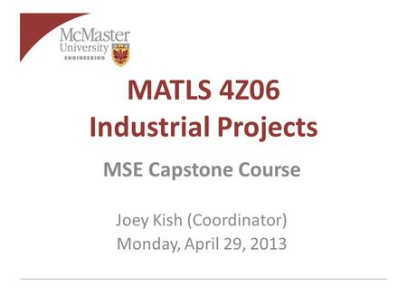 MATLS 4Z06 Industrial Projects MSE Capstone Course Joey Kish (Coordinator) Monday, April 29, 2013.
