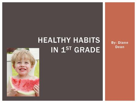 By: Diane Dean HEALTHY HABITS IN 1 ST GRADE.  before eating or touching food (like if you're helping cook or bake)  after using the bathroom  after.