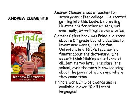 ANDREW CLEMENTS Andrew Clements was a teacher for seven years after college. He started getting into kids books by creating illustrations for other writers,