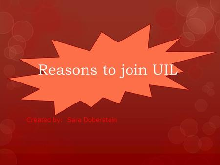 Reasons to join UIL Created by: Sara Doberstein Reason 1: It's Fun! UIL is so much fun. Not only is it a way to learn new cool things, but it also a.