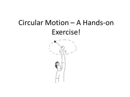 Circular Motion – A Hands-on Exercise!. Warning: Discussion Ahead This lesson has a fair bit of discussion in it Anyone who has done a lab report will.