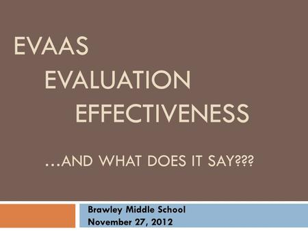 EVAAS EVALUATION EFFECTIVENESS …AND WHAT DOES IT SAY??? Brawley Middle School November 27, 2012.