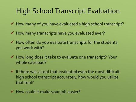 High School Transcript Evaluation How many of you have evaluated a high school transcript? How many transcripts have you evaluated ever? How often do you.