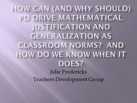 Julie Fredericks Teachers Development Group.  Definition and Purpose  What is a mathematical justification and what purposes does mathematical justification.