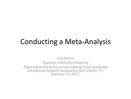 Conducting a Meta-Analysis Jose Ramos Southern Methodist University Paper presented at the annual meeting of the Southwest Educational Research Association,