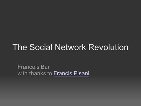The Social Network Revolution Francois Bar with thanks to Francis PisaniFrancis Pisani.