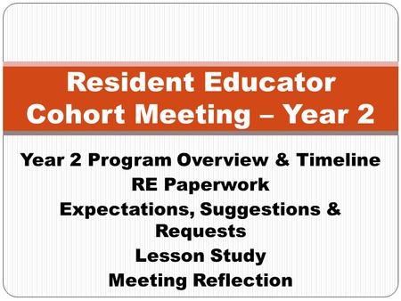 Year 2 Program Overview & Timeline RE Paperwork Expectations, Suggestions & Requests Lesson Study Meeting Reflection Resident Educator Cohort Meeting –