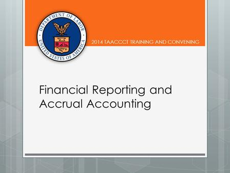 2014 TAACCCT TRAINING AND CONVENING Financial Reporting and Accrual Accounting.