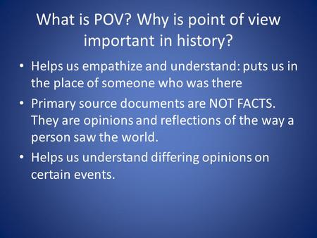 What is POV? Why is point of view important in history? Helps us empathize and understand: puts us in the place of someone who was there Primary source.