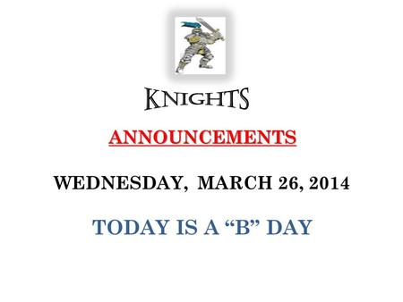 "ANNOUNCEMENTS ANNOUNCEMENTS WEDNESDAY, MARCH 26, 2014 TODAY IS A ""B"" DAY."