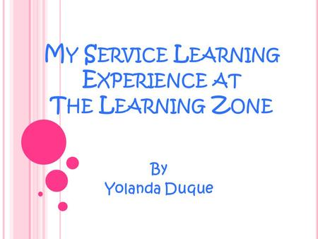 M Y S ERVICE L EARNING E XPERIENCE AT T HE L EARNING Z ONE By Yolanda Duque.