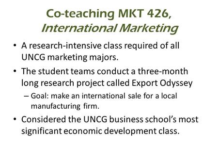 Co-teaching MKT 426, International Marketing A research-intensive class required of all UNCG marketing majors. The student teams conduct a three-month.