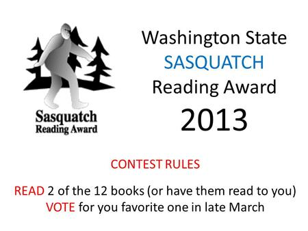 Washington State SASQUATCH Reading Award 2013 CONTEST RULES READ 2 of the 12 books (or have them read to you) VOTE for you favorite one in late March.