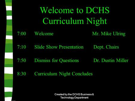 Created by the DCHS Business & Technology Department Welcome to DCHS Curriculum Night 7:00 Welcome Mr. Mike Ulring 7:10 Slide Show Presentation Dept. Chairs.
