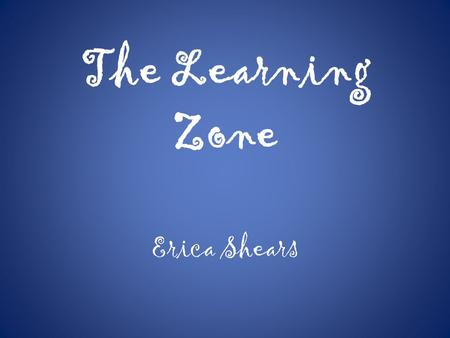 The Learning Zone Erica Shears. Welcome to The Learning Zone.