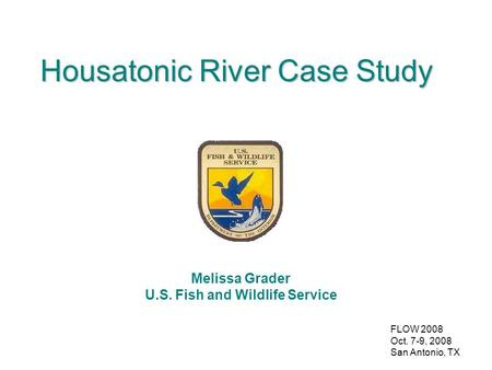 FLOW 2008 Oct. 7-9, 2008 San Antonio, TX Housatonic River Case Study Melissa Grader U.S. Fish and Wildlife Service.