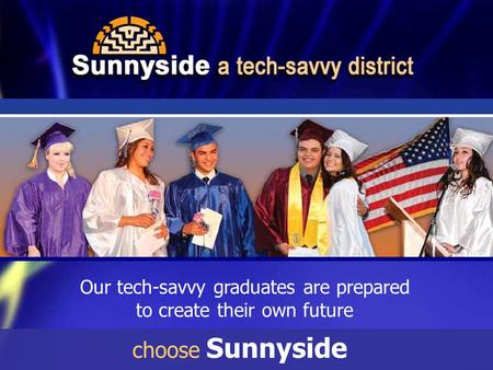Our tech-savvy graduates are prepared to create their own future choose Sunnyside.