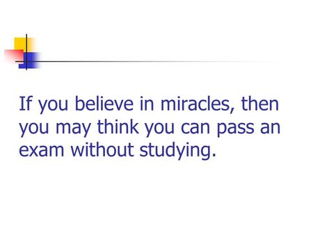 If you believe in miracles, then you may think you can pass an exam without studying.