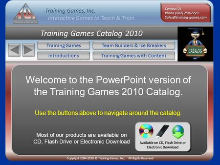 Training Games, Inc. Interactive Games to Teach & Train Copyright 2004-2010 © Training Games, Inc. All Rights Reserved Training Games Catalog 2010 Training.
