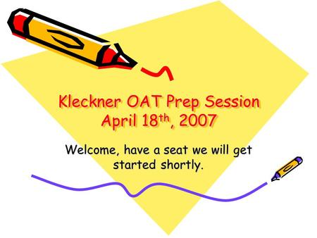Kleckner OAT Prep Session April 18 th, 2007 Welcome, have a seat we will get started shortly.