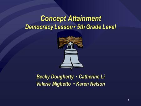 1 Concept Attainment Democracy Lesson 5th Grade Level Becky Dougherty Catherine Li Valerie Mighetto Karen Nelson.