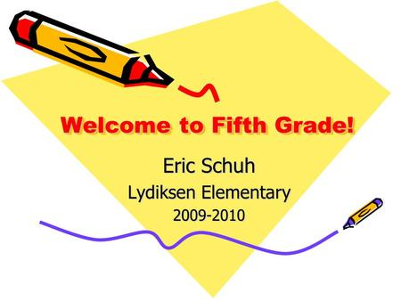 Welcome to Fifth Grade! Eric Schuh Lydiksen Elementary 2009-2010.