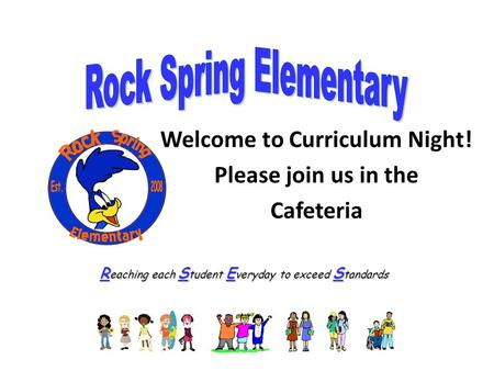 R eaching each S tudent E veryday to exceed S tandards Welcome to Curriculum Night! Please join us in the Cafeteria.