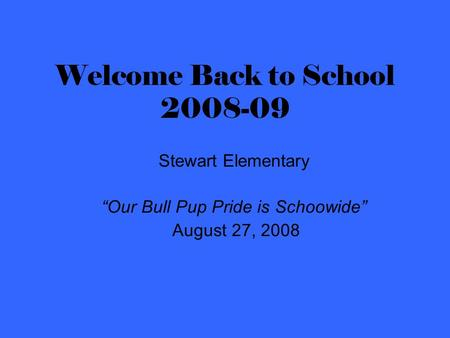 "Welcome Back to School 2008-09 Stewart Elementary ""Our Bull Pup Pride is Schoowide"" August 27, 2008."