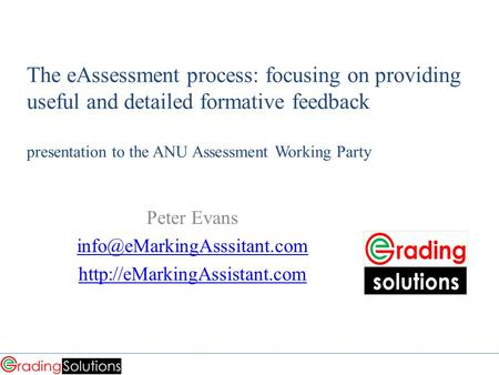 The eAssessment process: focusing on providing useful and detailed formative feedback presentation <strong>to</strong> the ANU Assessment Working Party Peter Evans