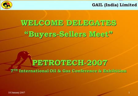 "GAIL (India) Limited 118 January 2007 WELCOME DELEGATES ""Buyers-Sellers Meet"" PETROTECH-2007 PETROTECH-2007 7 TH International Oil & Gas Conference & Exhibition."