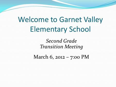 Welcome to Garnet Valley Elementary School Second Grade Transition Meeting March 6, 2012 – 7:00 PM.