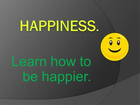 Learn how to be happier.. You can become happier. It's one of the most momentous things that you can do for yourself.